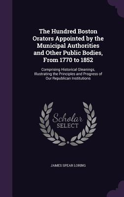 The Hundred Boston Orators Appointed by the Municipal Authorities and Other Public Bodies, from 1770 to 1852: Comprising Historical Gleanings, Illustrating the Principles and Progress of Our Republican Institutions - Loring, James Spear