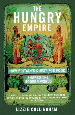 The Hungry Empire: How Britain's Quest for Food Shaped the Modern World - Collingham, Lizzie