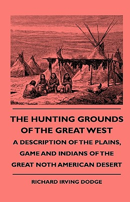 The Hunting Grounds Of The Great West - A Description Of The Plains, Game And Indians Of The Great Noth American Desert - Dodge, Richard Irving