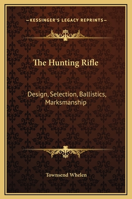 The Hunting Rifle: Design, Selection, Ballistics, Marksmanship - Whelen, Townsend