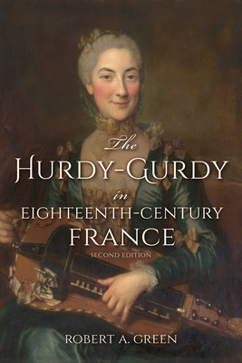 The Hurdy-Gurdy in Eighteenth-Century France, Second Edition - Green, Robert A