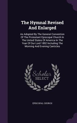 The Hymnal Revised and Enlarged: As Adopted by the General Convention of the Protestant Episcopal Church in the United States of America in the Year of Our Lord 1892 Including the Morning and Evening Canticles - Church, Episcopal