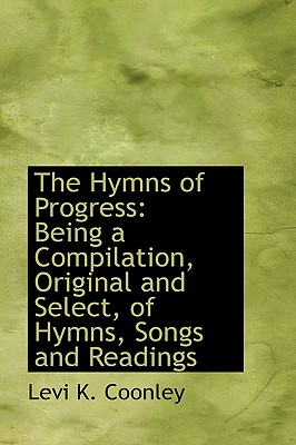 The Hymns of Progress: Being a Compilation, Original and Select, of Hymns, Songs and Readings - Coonley, Levi K