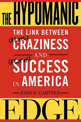 The Hypomanic Edge: The Link Between (a Little) Craziness and (a Lot Of) Success in America - Gartner, John