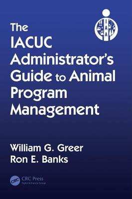 The Iacuc Administrator's Guide to Animal Program Management - Greer, William G, and Banks, Ron E