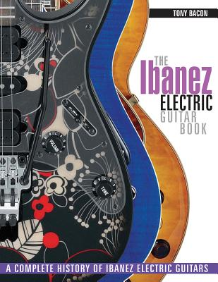 The Ibanez Electric Guitar Book: A Complete History of Ibanez Electric Guitars - Bacon, Tony
