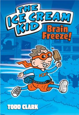 The Ice Cream Kid: Brain Freeze! - Clark, Todd