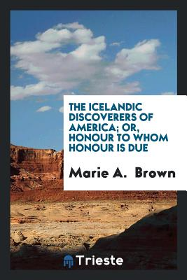 The Icelandic Discoverers of America; Or, Honour to Whom Honour Is Due - Brown, Marie A