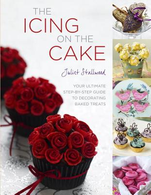 The Icing on the Cake: Your Ultimate Step-By-Step Guide to Decorating Baked Treats - Stallwood, Juliet