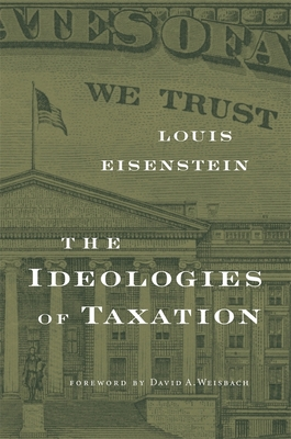 The Ideologies of Taxation - Eisenstein, Louis, and Weisbach, David A (Foreword by)