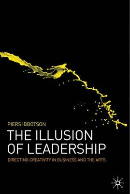 The Illusion of Leadership: Directing Creativity in Business and the Arts - Ibbotson, P