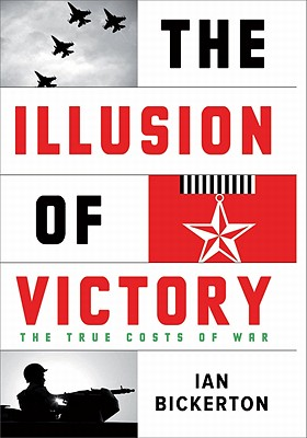 The Illusion of Victory: The True Cost of War - Bickerton, Ian J.