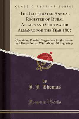 The Illustrated Annual Register of Rural Affairs and Cultivator Almanac for the Year 1867: Containing Practical Suggestions for the Farmer and Horticulturist; With about 120 Engravings (Classic Reprint) - Thomas, J J