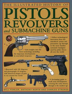 The Illustrated History of Pistols, Revolvers and Submachine Guns: A Fascinating Guide to Small Arms Development Covering the Early History Through to the Modern Age - Fowler, Will, and North, Anthony, and Stronge, Charles