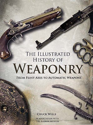 The Illustrated History of Weaponry: From Flint Axes to Automatic Weapons - Wills, Chuck