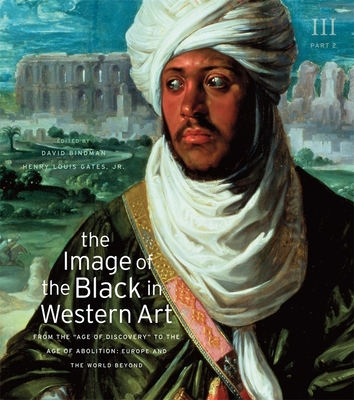 "The Image of the Black in Western Art, Volume III: From the ""Age of Discovery"" to the Age of Abolition, Part 2: Europe and the World Beyond - Bindman, David (Editor), and Gates, Henry Louis, Jr. (Editor), and Dalton, Karen C. C. (Associate editor)"