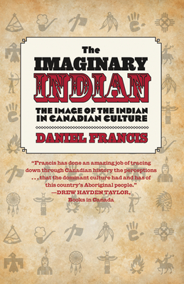 The Imaginary Indian: The Image of the Indian in Canadian Culture - Francis, Daniel