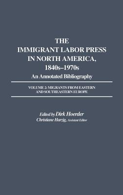 The Immigrant Labor Press in North America, 1840s-1970s: An Annotated Bibliography: Volume 2: Migrants from Eastern and Southeastern Europe - Hoerder, Dirk (Editor), and Harzig, Christiane (Editor)