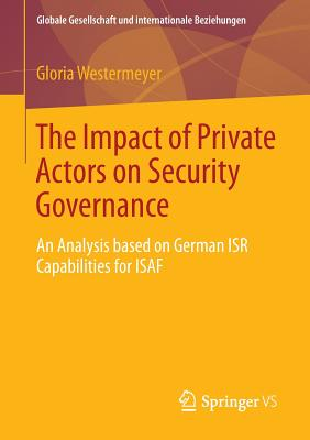 The Impact of Private Actors on Security Governance: An Analysis Based on German Isr Capabilities for Isaf - Westermeyer, Gloria