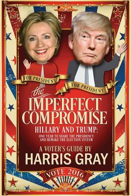 The Imperfect Compromise: Hillary and Trump: One Year to Share the Presidency and Remake the Election System - Gray, Harris