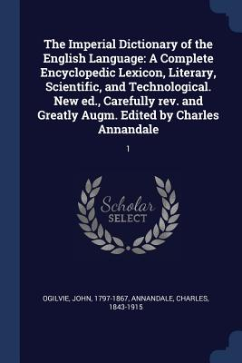 The Imperial Dictionary of the English Language: A Complete Encyclopedic Lexicon, Literary, Scientific, and Technological. New Ed., Carefully REV. and Greatly Augm. Edited by Charles Annandale: 1 - Ogilvie, John, and Annandale, Charles