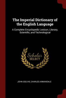 The Imperial Dictionary of the English Language: A Complete Encyclopedic Lexicon, Literary, Scientific, and Technological - Ogilvie, John