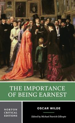 The Importance of Being Earnest: Authoritative Text, Backgrounds, Criticism - Wilde, Oscar, and Gillespie, Michael Patrick (Editor)