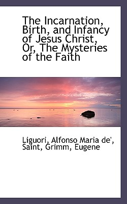 The Incarnation, Birth, and Infancy of Jesus Christ, Or, the Mysteries of the Faith - Liguori