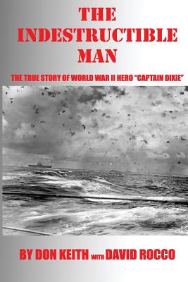 The Indestructible Man: The True Story of World War II Hero Captain Dixie - Keith, Don, and Rocco, David
