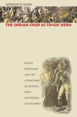The Indian Chief as Tragic Hero: Native Resistance and the Literatures of America, from Moctezuma to Tecumseh - Sayre, Gordon M