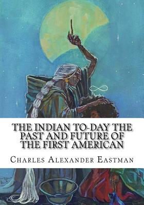 The Indian To-Day the Past and Future of the First American - Eastman, Charles Alexander