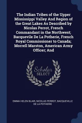 The Indian Tribes of the Upper Mississippi Valley and Region of the Great Lakes as Described by Nicolas Perrot, French Commandant in the Northwest; Bacquevile de la Potherie, French Royal Commissioner to Canada; Morrell Marston, American Army Officer; And - Blair, Emma Helen, and Perrot, Nicolas, and De La Potherie, Bacqueville