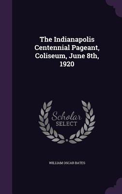 The Indianapolis Centennial Pageant, Coliseum, June 8th, 1920 - Bates, William Oscar
