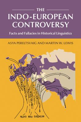 The Indo-European Controversy: Facts and Fallacies in Historical Linguistics - Pereltsvaig, Asya, and Lewis, Martin W