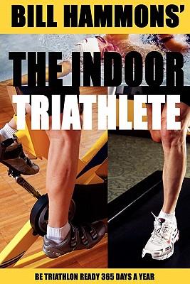 The Indoor Triathlete: Be triathlon ready 365 days a year. - Hammons, Bill