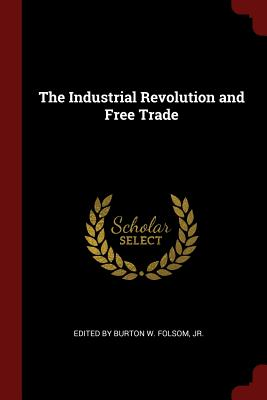 The Industrial Revolution and Free Trade - Folsom, Burton W, Jr. (Creator)