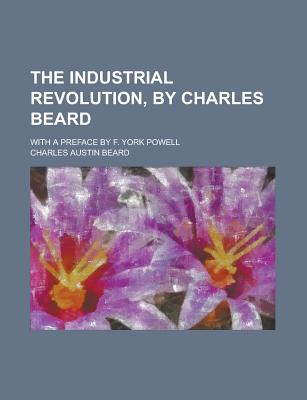 The Industrial Revolution, by Charles Beard; With a Preface by F. York Powell - Beard, Charles Austin