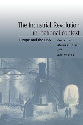 The Industrial Revolution in National Context: Europe and the USA - Teich, Mikulas (Editor), and Porter, Roy (Editor)