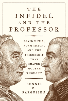 The Infidel and the Professor: David Hume, Adam Smith, and the Friendship That Shaped Modern Thought - Rasmussen, Dennis C