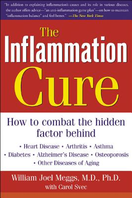The Inflammation Cure: Simple Steps for Reversing Heart Disease, Arthritis, Diabetes, Asthma, Alzheimer's Disease, Osteoporosis, Other Diseases of Aging - Meggs, William Joel, and Svec, Carol