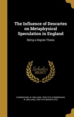 The Influence of Descartes on Metaphysical Speculation in England: Being a Degree Thesis - Cunningham, W (William) 1849-1919 (Boo (Creator)