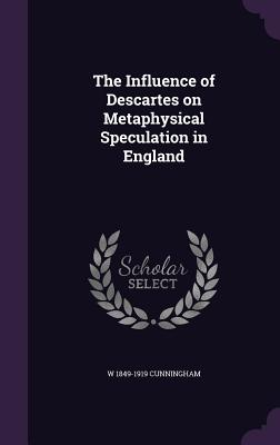 The Influence of Descartes on Metaphysical Speculation in England - Cunningham, W 1849-1919
