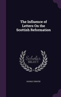 The Influence of Letters on the Scottish Reformation - Christie, George