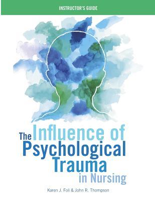 The Influence of Psychological Trauma in Nursing - Instructor's Guide - Foli, Karen J, and Thompson, John R