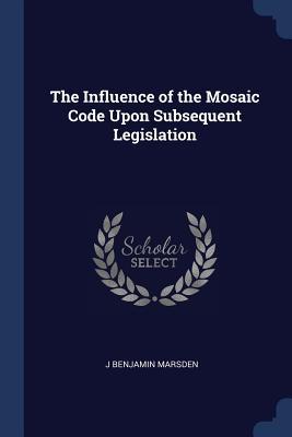 The Influence of the Mosaic Code Upon Subsequent Legislation - Marsden, J Benjamin