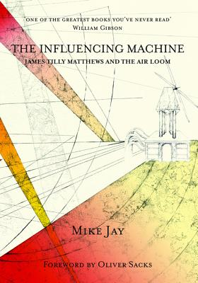 The Influencing Machine: James Tilly Matthews and the Air Loom - Jay, Mike