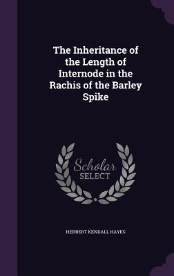 The Inheritance of the Length of Internode in the Rachis of the Barley Spike - Hayes, Herbert Kendall