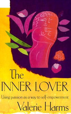 The Inner Lover: Using Passion as a Way to Self-Empowerment - Harms, Valerie