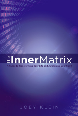 The Inner Matrix: A Guide to Transforming Your Life and Awakening Your Spirit - Klein, Joey