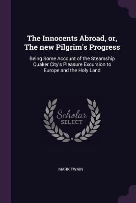 The Innocents Abroad, Or, the New Pilgrim's Progress: Being Some Account of the Steamship Quaker City's Pleasure Excursion to Europe and the Holy Land - Twain, Mark